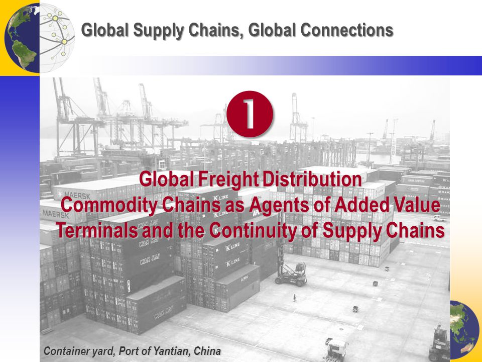 Global Supply Chains, Global Connections Global Freight Distribution Commodity Chains as Agents of Added Value Terminals and the Continuity of Supply Chains  Container yard, Port of Yantian, China