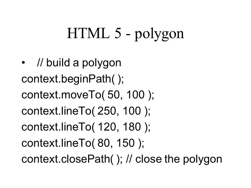 HTML 5 - polygon // build a polygon context.beginPath( ); context.moveTo( 50, 100 ); context.lineTo( 250, 100 ); context.lineTo( 120, 180 ); context.lineTo( 80, 150 ); context.closePath( ); // close the polygon