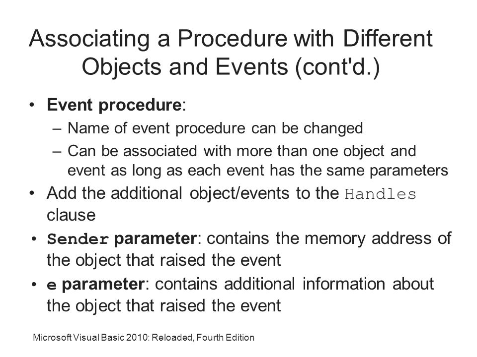 Microsoft Visual Basic 2010: Reloaded, Fourth Edition Associating a Procedure with Different Objects and Events (cont d.) Event procedure: –Name of event procedure can be changed –Can be associated with more than one object and event as long as each event has the same parameters Add the additional object/events to the Handles clause Sender parameter: contains the memory address of the object that raised the event e parameter: contains additional information about the object that raised the event