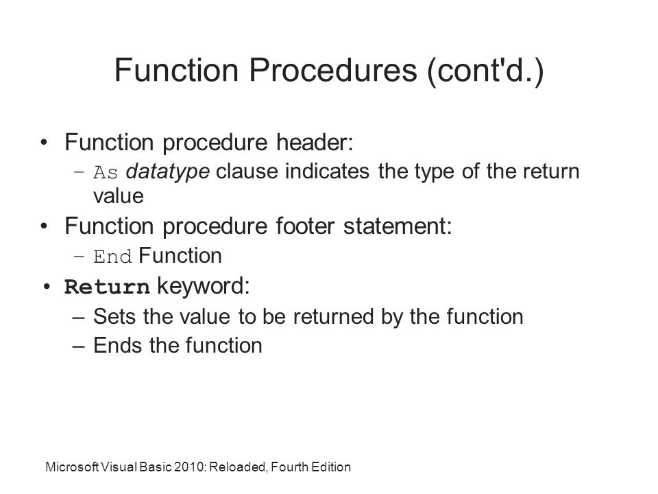 Function Procedures (cont d.) Function procedure header: –As datatype clause indicates the type of the return value Function procedure footer statement: –End Function Return keyword: –Sets the value to be returned by the function –Ends the function