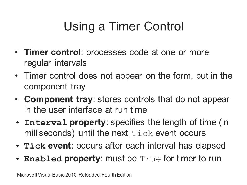 Microsoft Visual Basic 2010: Reloaded, Fourth Edition Using a Timer Control Timer control: processes code at one or more regular intervals Timer control does not appear on the form, but in the component tray Component tray: stores controls that do not appear in the user interface at run time Interval property: specifies the length of time (in milliseconds) until the next Tick event occurs Tick event: occurs after each interval has elapsed Enabled property: must be True for timer to run