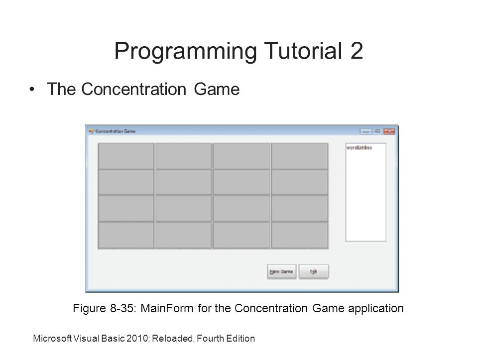 Microsoft Visual Basic 2010: Reloaded, Fourth Edition Programming Tutorial 2 The Concentration Game Figure 8-35: MainForm for the Concentration Game application
