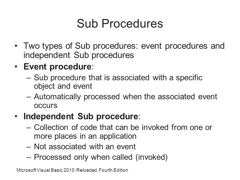 Microsoft Visual Basic 2010: Reloaded, Fourth Edition Sub Procedures Two types of Sub procedures: event procedures and independent Sub procedures Event procedure: –Sub procedure that is associated with a specific object and event –Automatically processed when the associated event occurs Independent Sub procedure: –Collection of code that can be invoked from one or more places in an application –Not associated with an event –Processed only when called (invoked)