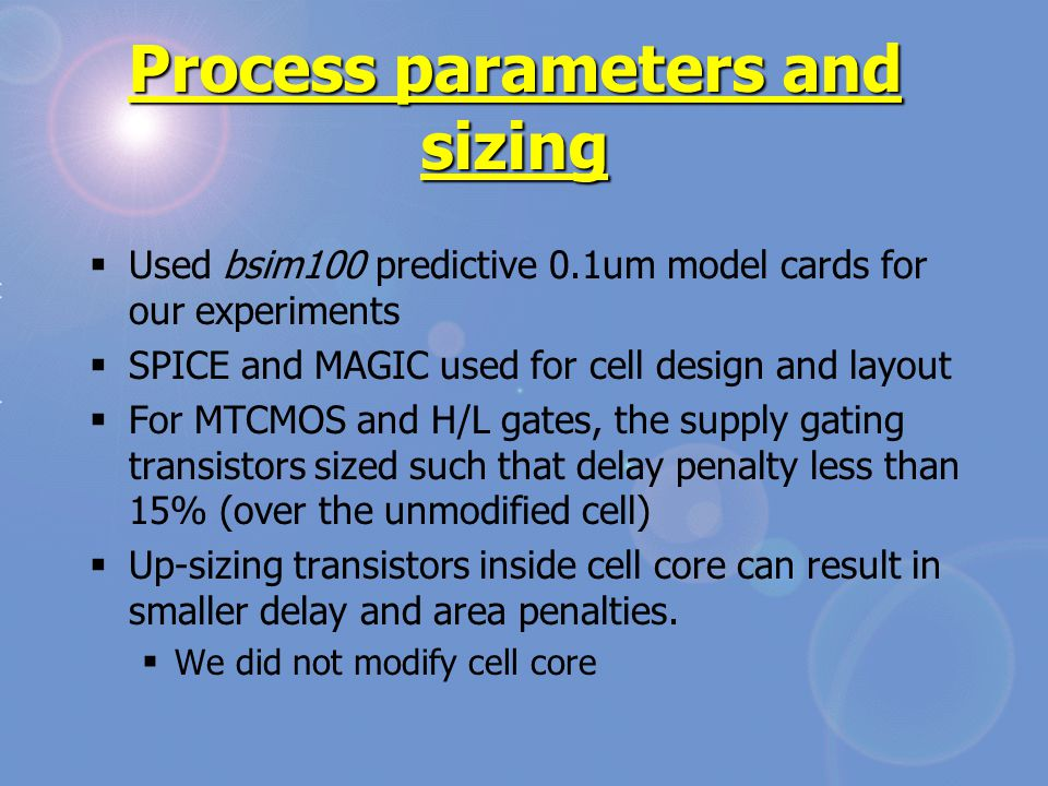 Process parameters and sizing  Used bsim100 predictive 0.1um model cards for our experiments  SPICE and MAGIC used for cell design and layout  For MTCMOS and H/L gates, the supply gating transistors sized such that delay penalty less than 15% (over the unmodified cell)  Up-sizing transistors inside cell core can result in smaller delay and area penalties.