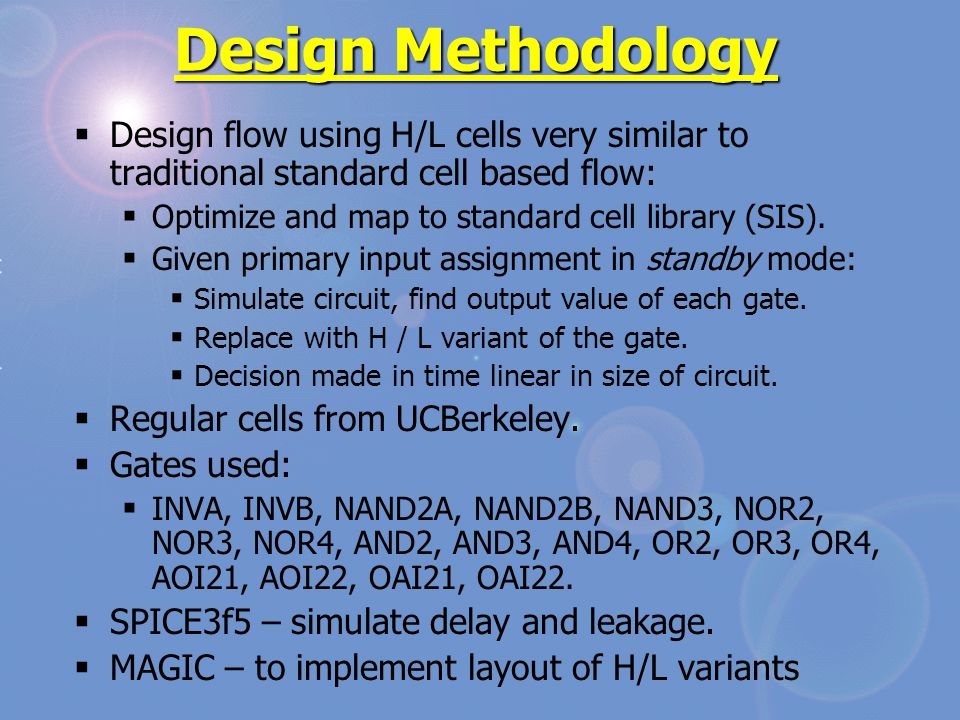 Design Methodology  Design flow using H/L cells very similar to traditional standard cell based flow:  Optimize and map to standard cell library (SIS).