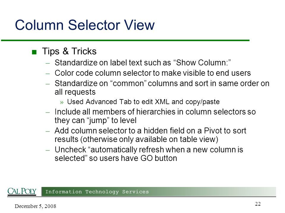 December 5, 2008 22 Column Selector View ■ Tips & Tricks – Standardize on label text such as Show Column: – Color code column selector to make visible to end users – Standardize on common columns and sort in same order on all requests » Used Advanced Tab to edit XML and copy/paste – Include all members of hierarchies in column selectors so they can jump to level – Add column selector to a hidden field on a Pivot to sort results (otherwise only available on table view) – Uncheck automatically refresh when a new column is selected so users have GO button