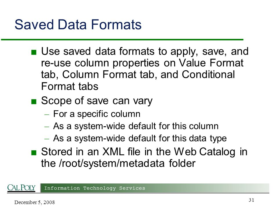 December 5, 2008 31 Saved Data Formats ■ Use saved data formats to apply, save, and re-use column properties on Value Format tab, Column Format tab, and Conditional Format tabs ■ Scope of save can vary – For a specific column – As a system-wide default for this column – As a system-wide default for this data type ■ Stored in an XML file in the Web Catalog in the /root/system/metadata folder
