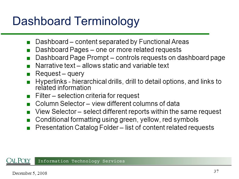 December 5, 2008 37 Dashboard Terminology ■ Dashboard – content separated by Functional Areas ■ Dashboard Pages – one or more related requests ■ Dashboard Page Prompt – controls requests on dashboard page ■ Narrative text – allows static and variable text ■ Request – query ■ Hyperlinks - hierarchical drills, drill to detail options, and links to related information ■ Filter – selection criteria for request ■ Column Selector – view different columns of data ■ View Selector – select different reports within the same request ■ Conditional formatting using green, yellow, red symbols ■ Presentation Catalog Folder – list of content related requests