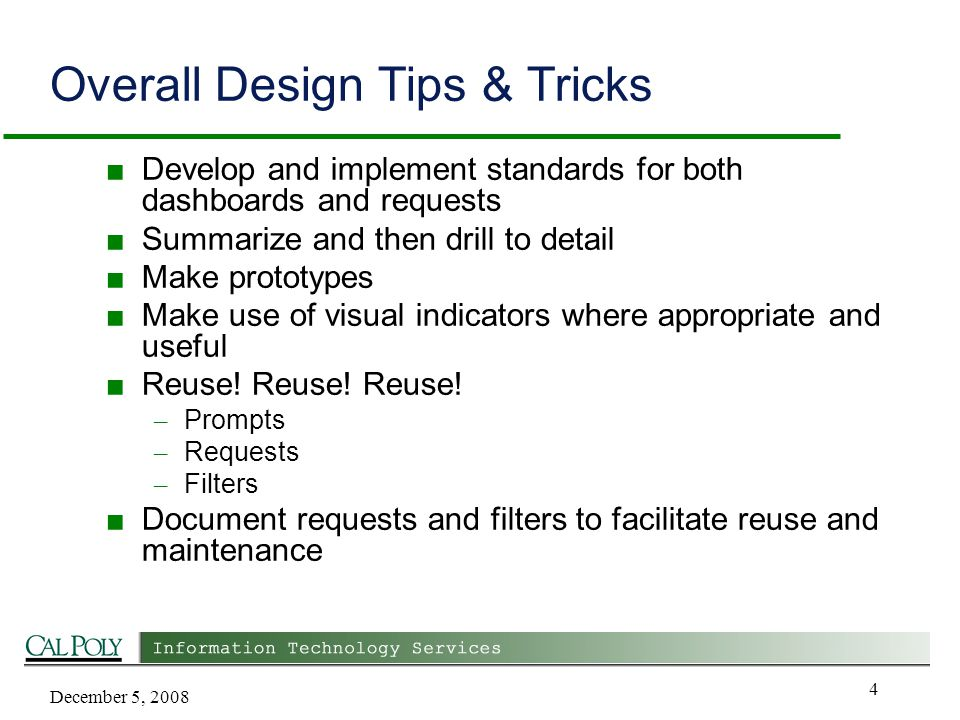 December 5, 2008 4 Overall Design Tips & Tricks ■ Develop and implement standards for both dashboards and requests ■ Summarize and then drill to detail ■ Make prototypes ■ Make use of visual indicators where appropriate and useful ■ Reuse.