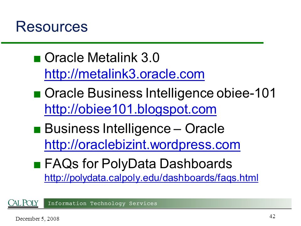 December 5, 2008 42 Resources ■ Oracle Metalink 3.0 http://metalink3.oracle.com http://metalink3.oracle.com ■ Oracle Business Intelligence obiee-101 http://obiee101.blogspot.com http://obiee101.blogspot.com ■ Business Intelligence – Oracle http://oraclebizint.wordpress.com http://oraclebizint.wordpress.com ■ FAQs for PolyData Dashboards http://polydata.calpoly.edu/dashboards/faqs.html http://polydata.calpoly.edu/dashboards/faqs.html