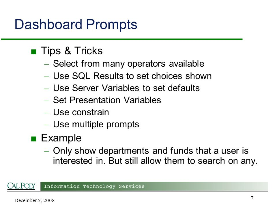 December 5, 2008 7 Dashboard Prompts ■ Tips & Tricks – Select from many operators available – Use SQL Results to set choices shown – Use Server Variables to set defaults – Set Presentation Variables – Use constrain – Use multiple prompts ■ Example – Only show departments and funds that a user is interested in.