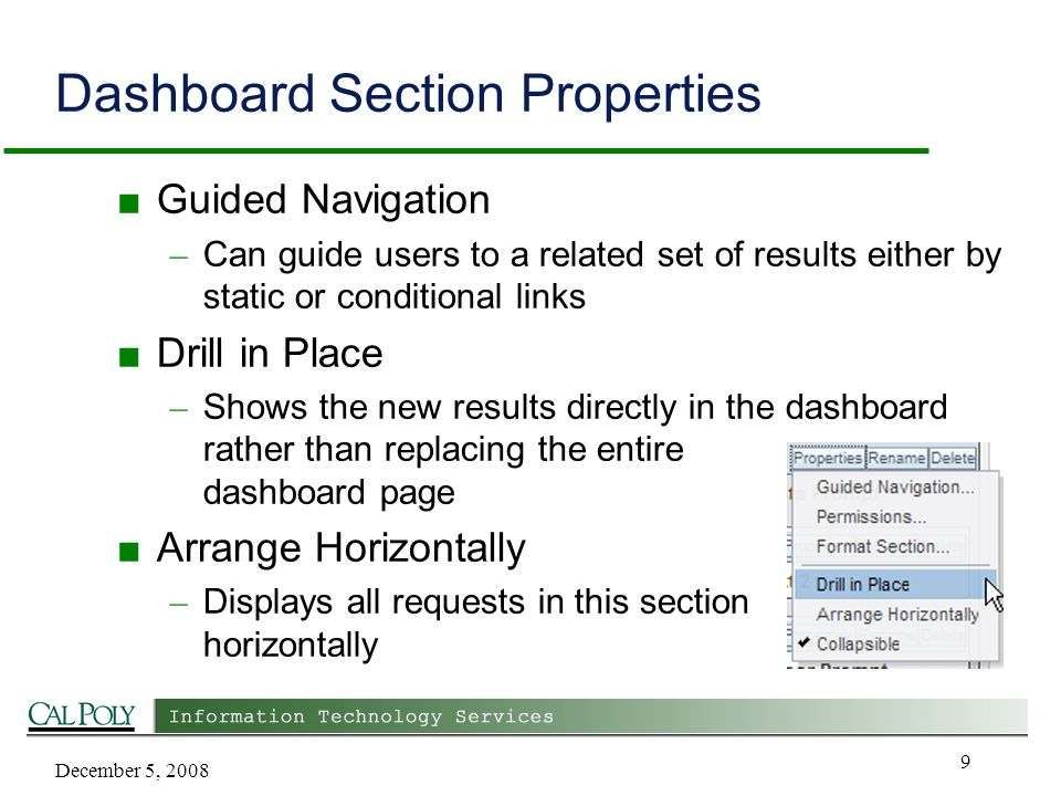 December 5, 2008 9 Dashboard Section Properties ■ Guided Navigation – Can guide users to a related set of results either by static or conditional links ■ Drill in Place – Shows the new results directly in the dashboard rather than replacing the entire dashboard page ■ Arrange Horizontally – Displays all requests in this section horizontally