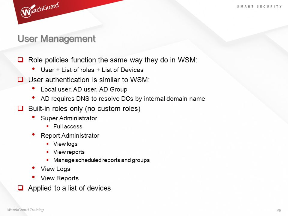User Management  Role policies function the same way they do in WSM: User + List of roles + List of Devices  User authentication is similar to WSM: