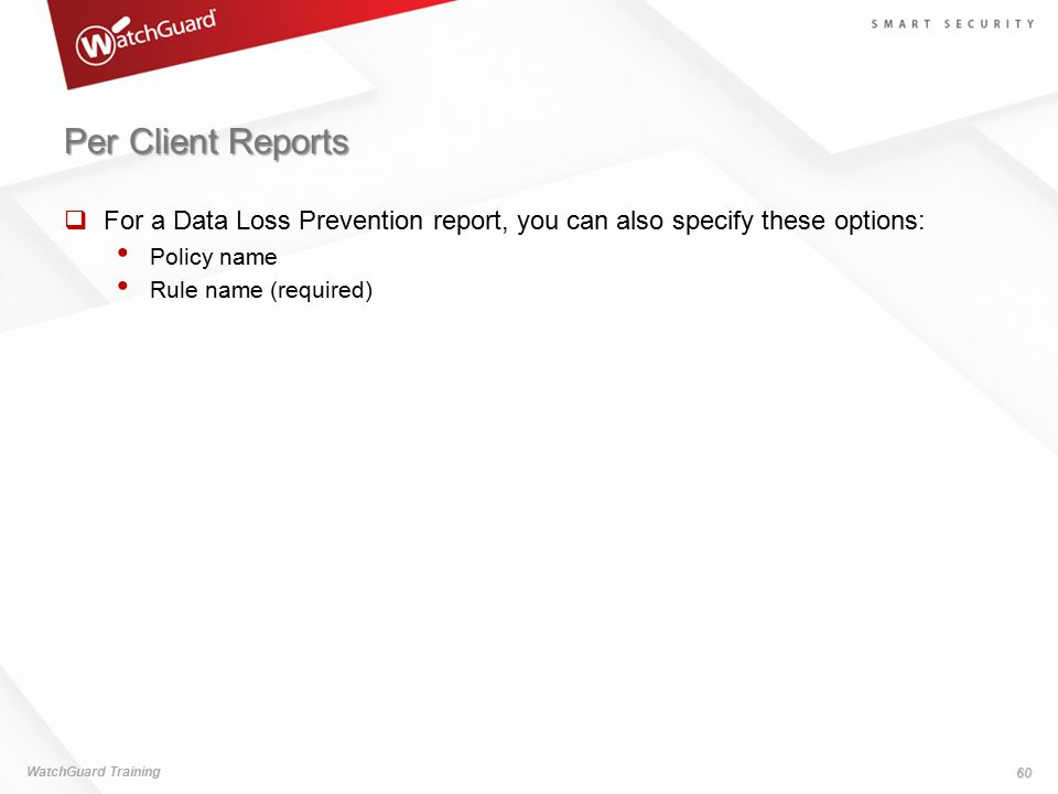 Per Client Reports  For a Data Loss Prevention report, you can also specify these options: Policy name Rule name (required) WatchGuard Training 60