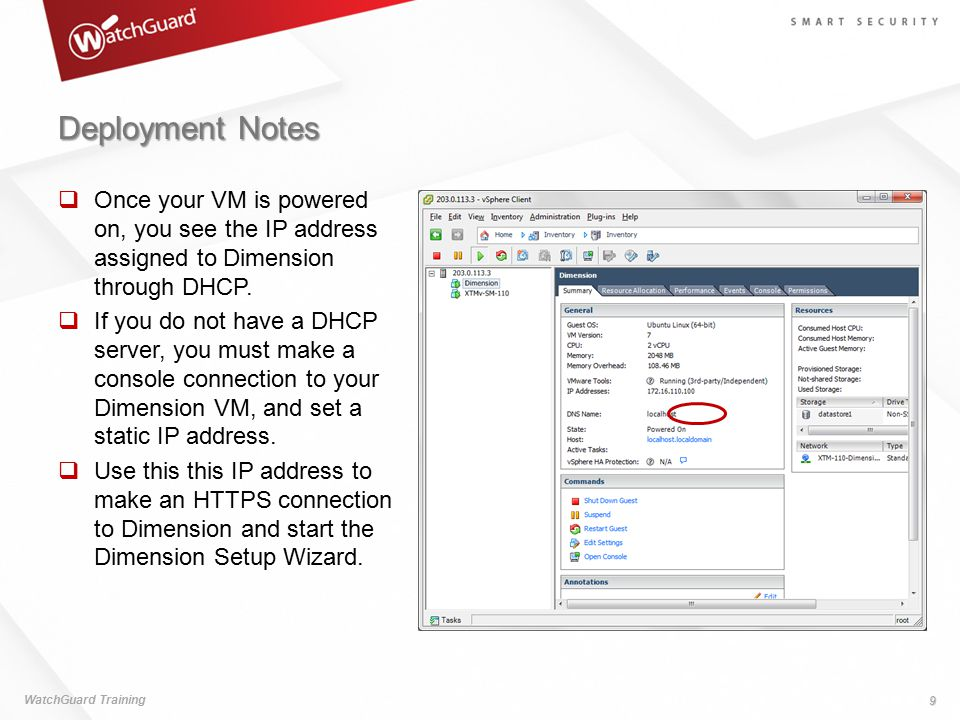 Deployment Notes WatchGuard Training 9  Once your VM is powered on, you see the IP address assigned to Dimension through DHCP.  If you do not have a