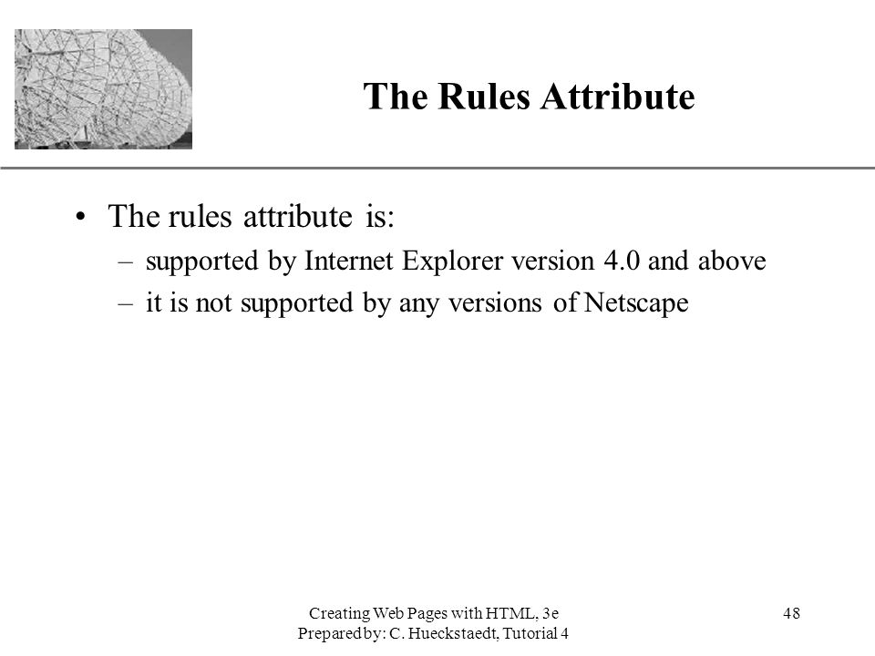 XP Creating Web Pages with HTML, 3e Prepared by: C. Hueckstaedt, Tutorial 4 48 The Rules Attribute The rules attribute is: –supported by Internet Expl