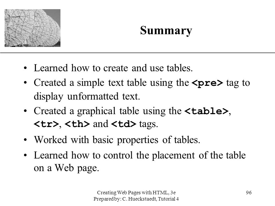 XP Creating Web Pages with HTML, 3e Prepared by: C. Hueckstaedt, Tutorial 4 96 Summary Learned how to create and use tables. Created a simple text tab