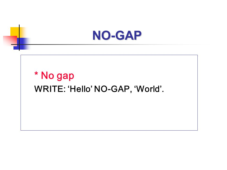 NO-GAP * No gap WRITE: 'Hello' NO-GAP, 'World'.
