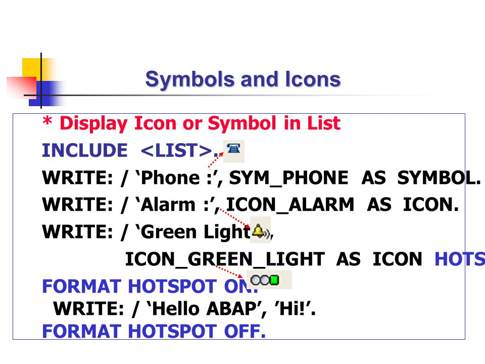 * Display Icon or Symbol in List INCLUDE. WRITE: / 'Phone :', SYM_PHONE AS SYMBOL. WRITE: / 'Alarm :', ICON_ALARM AS ICON. WRITE: / 'Green Light :', I
