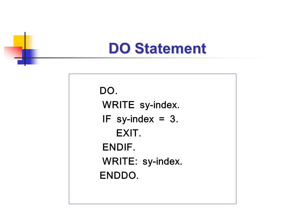 DO Statement DO. WRITE sy-index. IF sy-index = 3. EXIT. ENDIF. WRITE: sy-index. ENDDO.