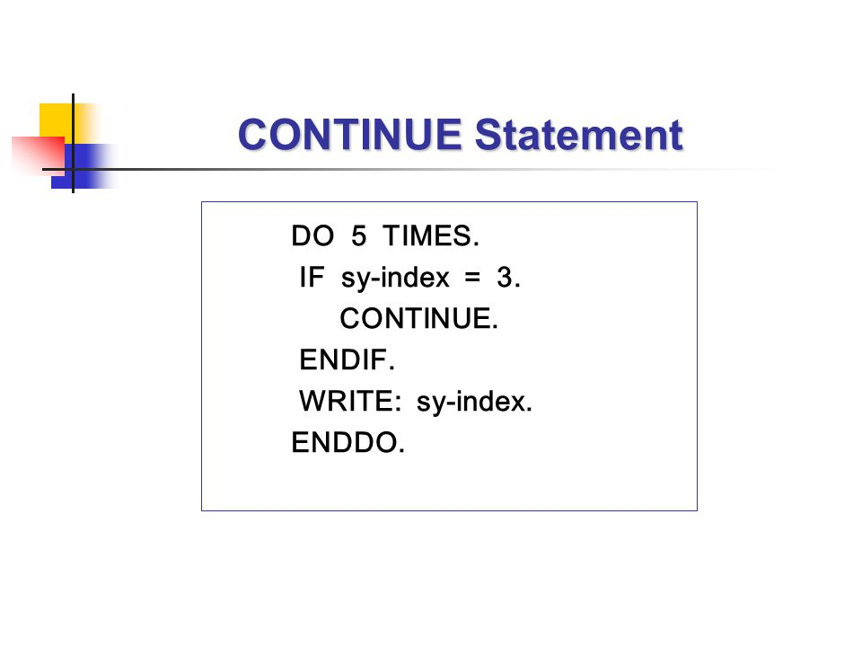 CONTINUE Statement DO 5 TIMES. IF sy-index = 3. CONTINUE. ENDIF. WRITE: sy-index. ENDDO.