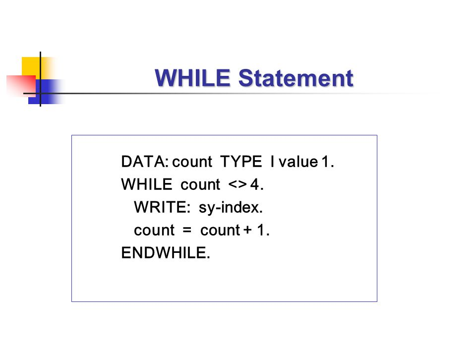 WHILE Statement DATA: count TYPE I value 1. WHILE count <> 4. WRITE: sy-index. count = count + 1. ENDWHILE.