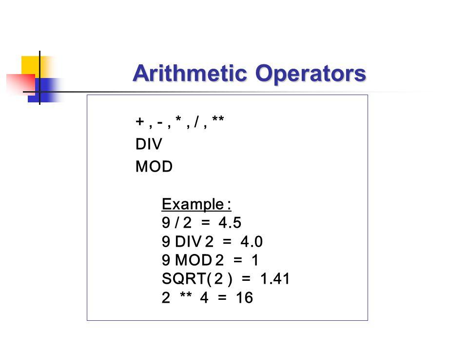 Arithmetic Operators +, -, *, /, ** DIV MOD Example : 9 / 2 = 4.5 9 DIV 2 = 4.0 9 MOD 2 = 1 SQRT( 2 ) = 1.41 2 ** 4 = 16