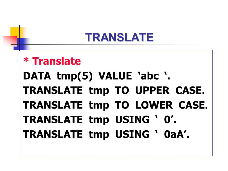 TRANSLATE * Translate DATA tmp(5) VALUE 'abc '. TRANSLATE tmp TO UPPER CASE. TRANSLATE tmp TO LOWER CASE. TRANSLATE tmp USING ' 0'. TRANSLATE tmp USIN
