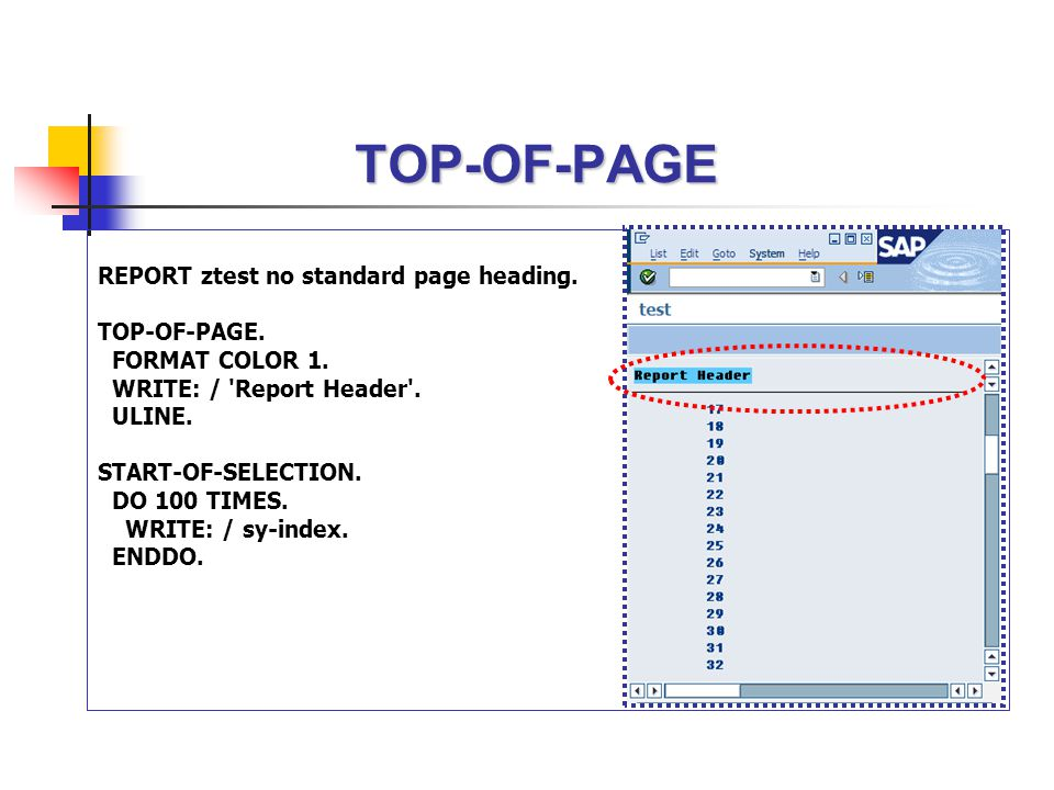 TOP-OF-PAGE REPORT ztest no standard page heading. TOP-OF-PAGE. FORMAT COLOR 1. WRITE: / 'Report Header'. ULINE. START-OF-SELECTION. DO 100 TIMES. WRI