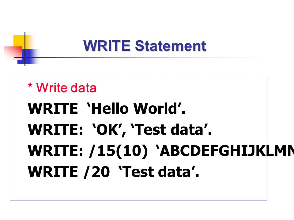 WRITE Statement * Write data WRITE 'Hello World'. WRITE: 'OK', 'Test data'. WRITE: /15(10) 'ABCDEFGHIJKLMNOPQ'. WRITE /20 'Test data'.