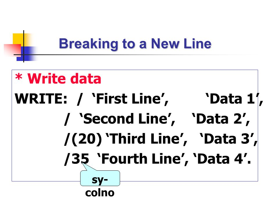 Breaking to a New Line * Write data WRITE: / 'First Line', 'Data 1', / 'Second Line', 'Data 2', /(20) 'Third Line', 'Data 3', /35 'Fourth Line', 'Data