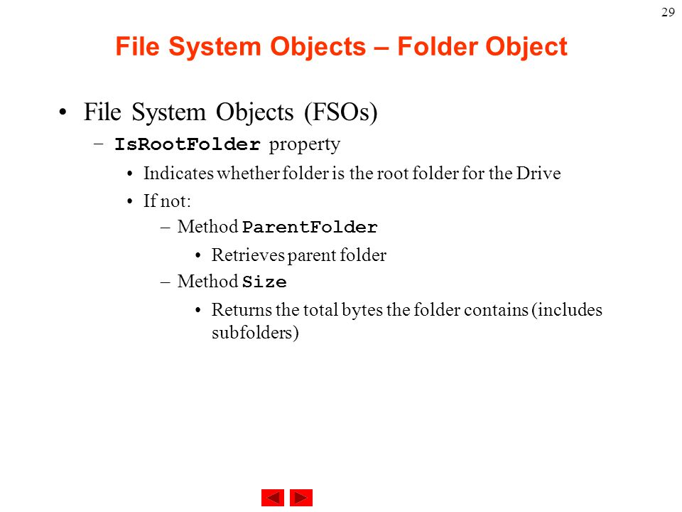 29 File System Objects – Folder Object File System Objects (FSOs) –IsRootFolder property Indicates whether folder is the root folder for the Drive If not: –Method ParentFolder Retrieves parent folder –Method Size Returns the total bytes the folder contains (includes subfolders)