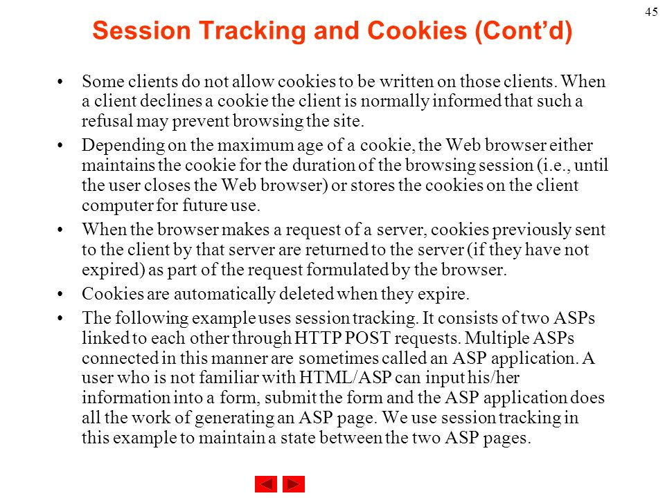 45 Session Tracking and Cookies (Cont'd) Some clients do not allow cookies to be written on those clients. When a client declines a cookie the client