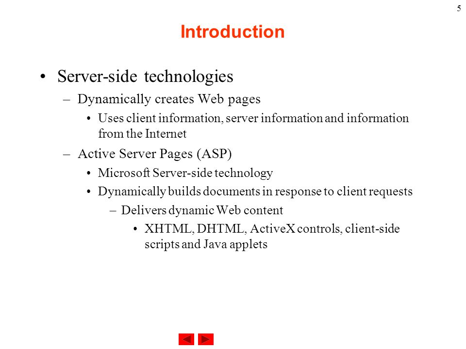 5 Server-side technologies –Dynamically creates Web pages Uses client information, server information and information from the Internet –Active Server Pages (ASP) Microsoft Server-side technology Dynamically builds documents in response to client requests –Delivers dynamic Web content XHTML, DHTML, ActiveX controls, client-side scripts and Java applets