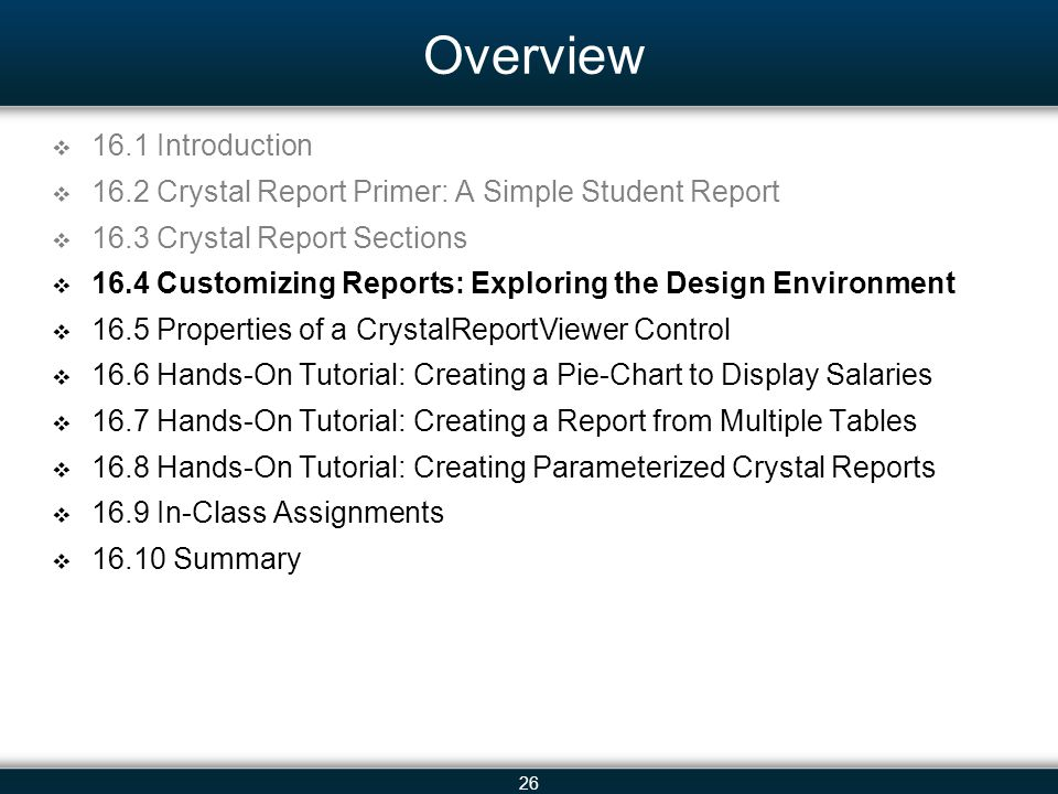 26 Overview  16.1 Introduction  16.2 Crystal Report Primer: A Simple Student Report  16.3 Crystal Report Sections  16.4 Customizing Reports: Explo