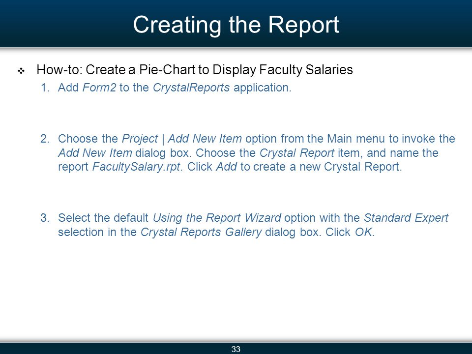 33 Creating the Report  How-to: Create a Pie-Chart to Display Faculty Salaries 1.Add Form2 to the CrystalReports application. 2.Choose the Project |