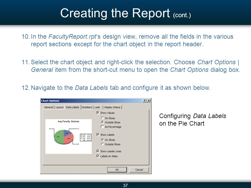 37 Creating the Report (cont.) 10.In the FacultyReport.rpt's design view, remove all the fields in the various report sections except for the chart ob