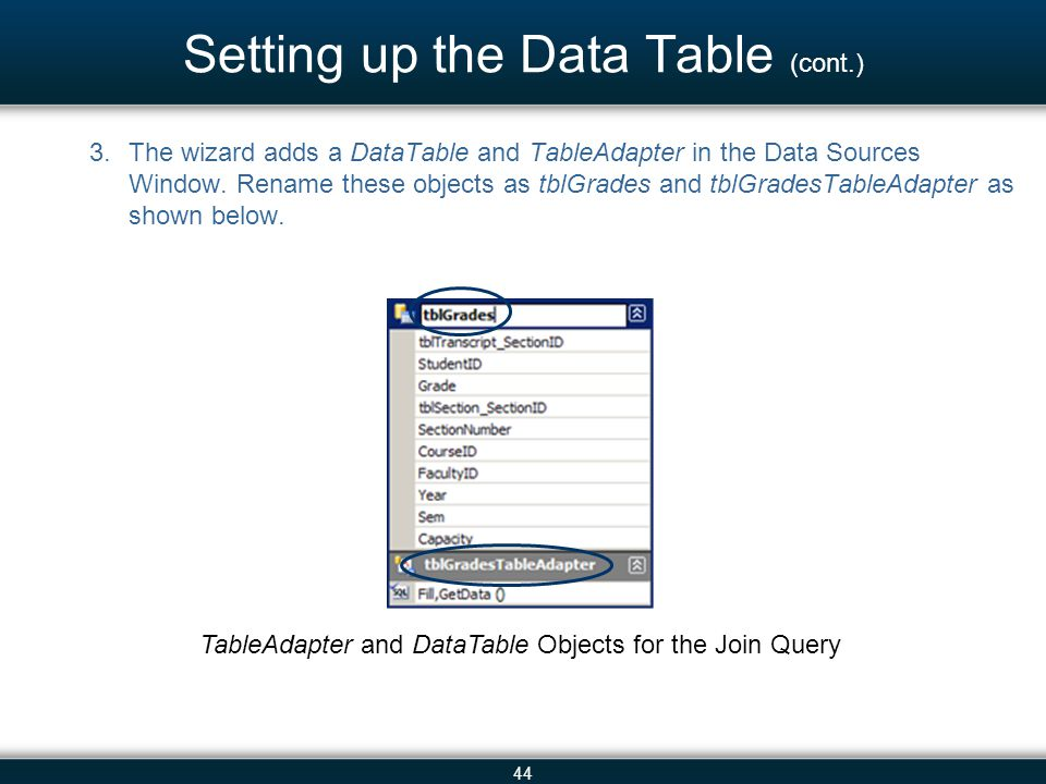 44 Setting up the Data Table (cont.) 3.The wizard adds a DataTable and TableAdapter in the Data Sources Window. Rename these objects as tblGrades and