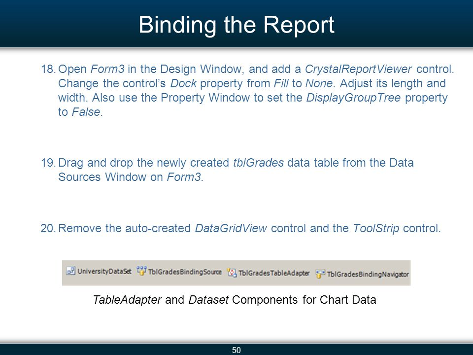 50 Binding the Report 18.Open Form3 in the Design Window, and add a CrystalReportViewer control. Change the control's Dock property from Fill to None.