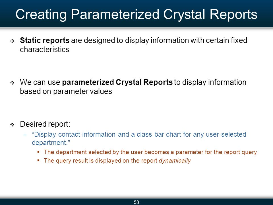 53 Creating Parameterized Crystal Reports  Static reports are designed to display information with certain fixed characteristics  We can use paramet