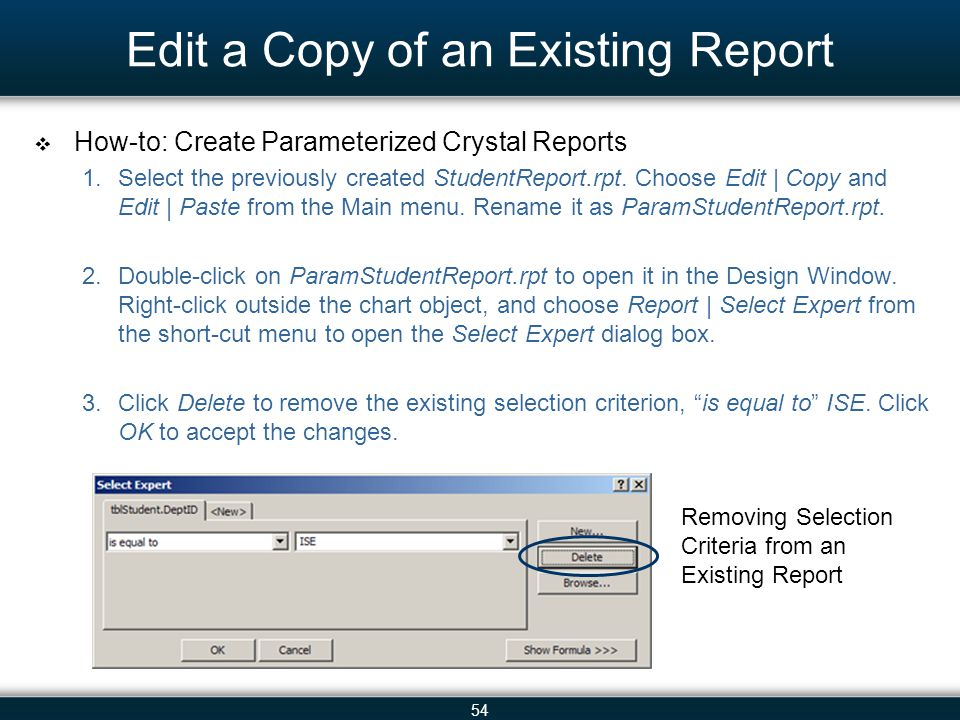 54 Edit a Copy of an Existing Report  How-to: Create Parameterized Crystal Reports 1.Select the previously created StudentReport.rpt. Choose Edit | C
