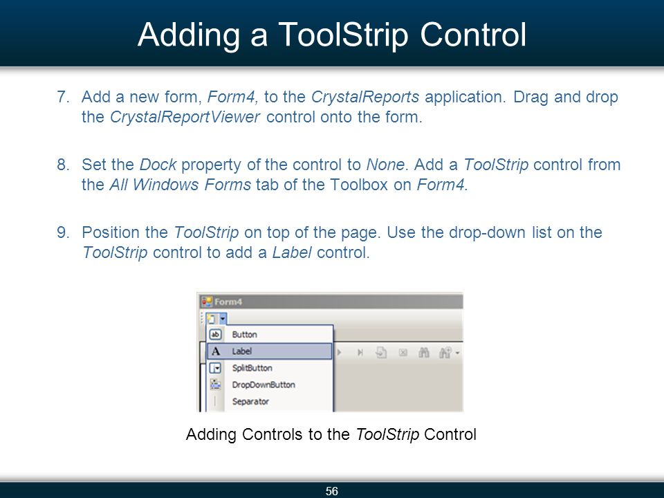 56 Adding a ToolStrip Control 7.Add a new form, Form4, to the CrystalReports application. Drag and drop the CrystalReportViewer control onto the form.