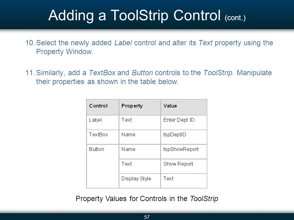 57 Adding a ToolStrip Control (cont.) 10.Select the newly added Label control and alter its Text property using the Property Window. 11.Similarly, add