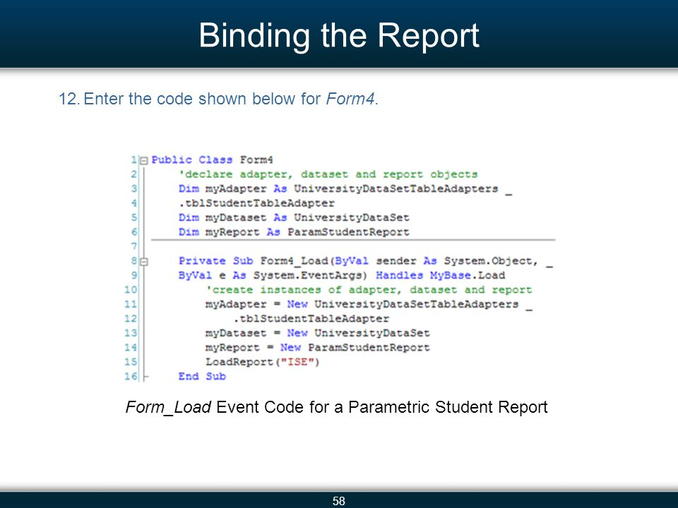 58 Binding the Report 12.Enter the code shown below for Form4. Form_Load Event Code for a Parametric Student Report