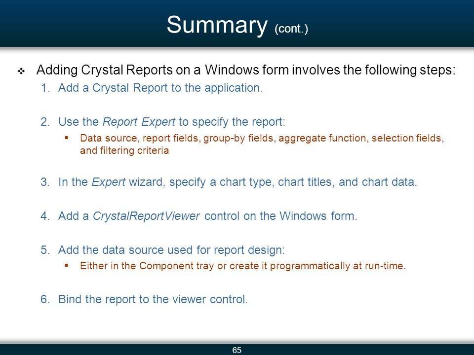 65 Summary (cont.)  Adding Crystal Reports on a Windows form involves the following steps: 1.Add a Crystal Report to the application. 2.Use the Repor