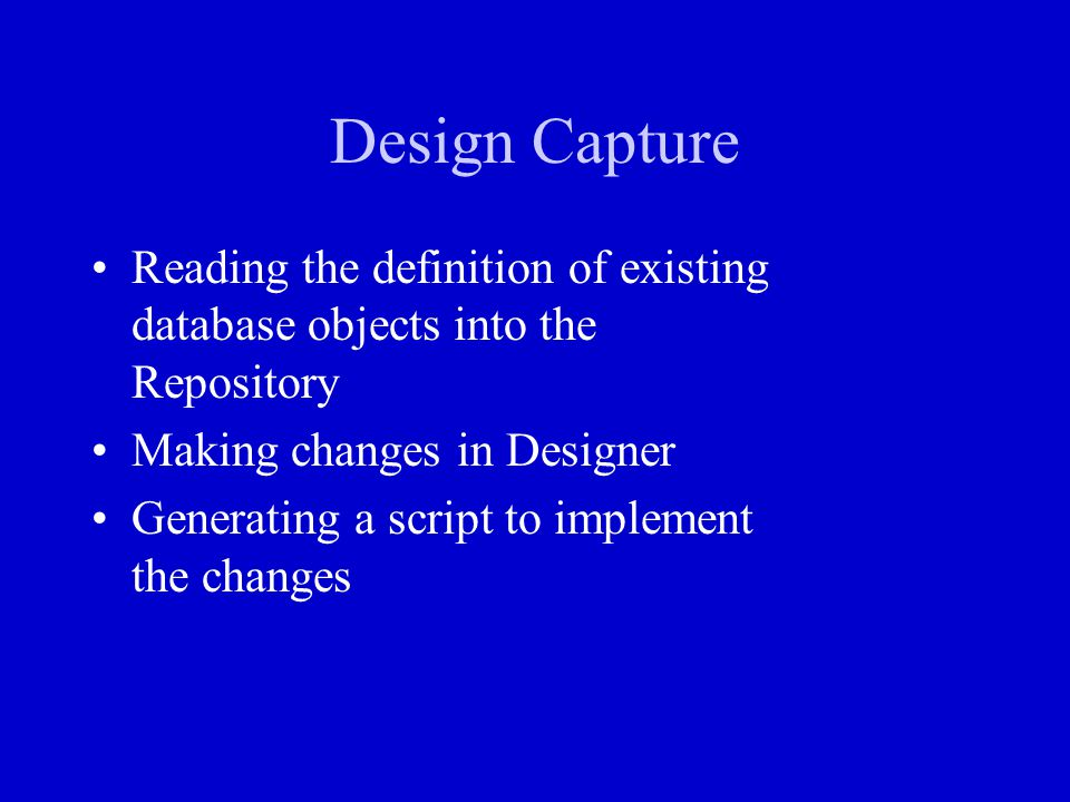 Design Capture Reading the definition of existing database objects into the Repository Making changes in Designer Generating a script to implement the