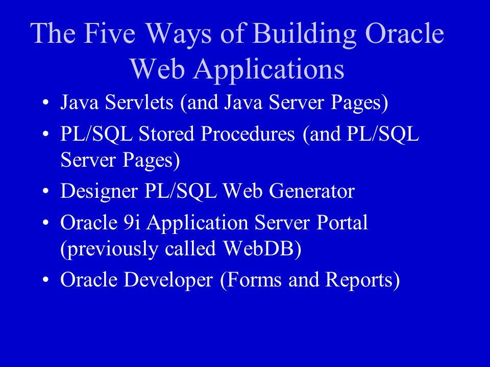 The Five Ways of Building Oracle Web Applications Java Servlets (and Java Server Pages) PL/SQL Stored Procedures (and PL/SQL Server Pages) Designer PL