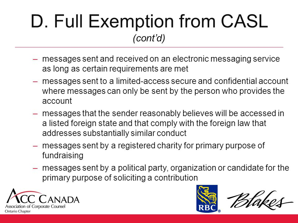 D. Full Exemption from CASL (cont'd) –messages sent and received on an electronic messaging service as long as certain requirements are met –messages