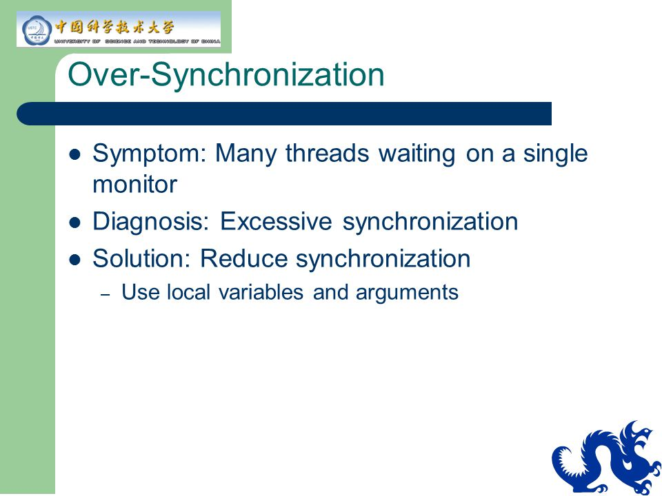 Over-Synchronization Symptom: Many threads waiting on a single monitor Diagnosis: Excessive synchronization Solution: Reduce synchronization – Use local variables and arguments