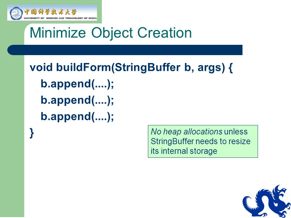 Minimize Object Creation void buildForm(StringBuffer b, args) { b.append(....); } No heap allocations unless StringBuffer needs to resize its internal storage